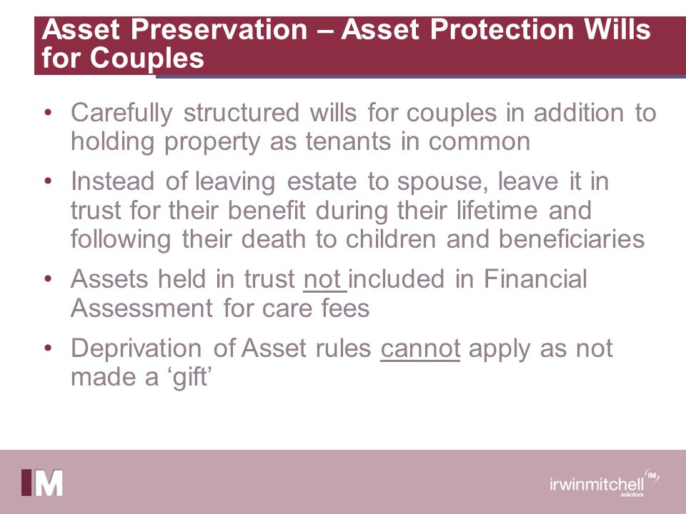Asset Preservation – Asset Protection Wills for Couples Carefully structured wills for couples in addition to holding property as tenants in common Instead of leaving estate to spouse, leave it in trust for their benefit during their lifetime and following their death to children and beneficiaries Assets held in trust not included in Financial Assessment for care fees Deprivation of Asset rules cannot apply as not made a 'gift'