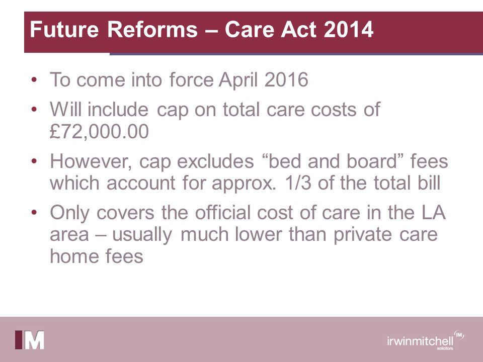 Future Reforms – Care Act 2014 To come into force April 2016 Will include cap on total care costs of £72,000.00 However, cap excludes bed and board fees which account for approx.