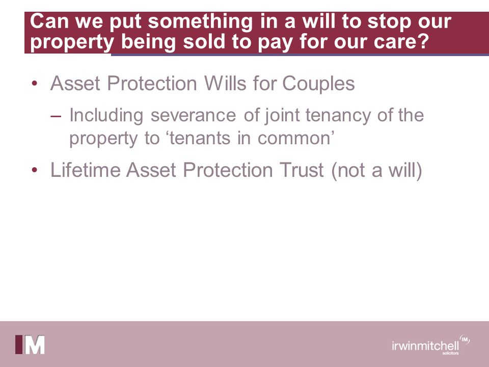 Can we put something in a will to stop our property being sold to pay for our care? Asset Protection Wills for Couples –Including severance of joint t