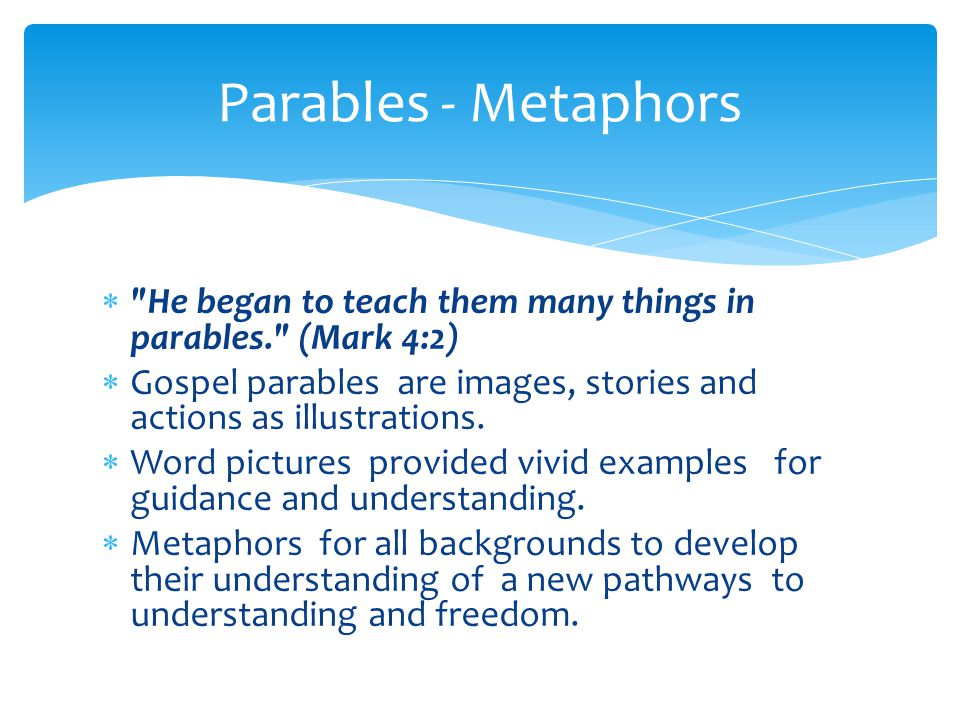  He began to teach them many things in parables. (Mark 4:2)  Gospel parables are images, stories and actions as illustrations.