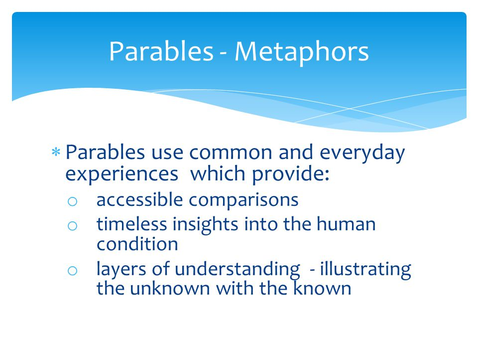  Parables use common and everyday experiences which provide: o accessible comparisons o timeless insights into the human condition o layers of understanding - illustrating the unknown with the known Parables - Metaphors