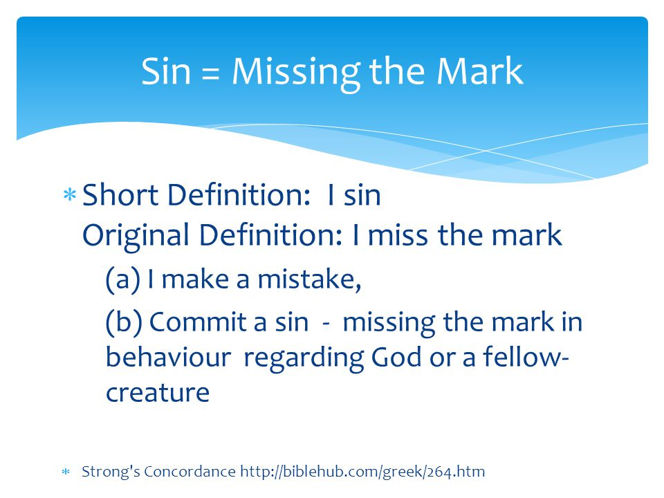  Short Definition: I sin Original Definition: I miss the mark (a) I make a mistake, (b) Commit a sin - missing the mark in behaviour regarding God or a fellow- creature  Strong s Concordance http://biblehub.com/greek/264.htm Sin = Missing the Mark
