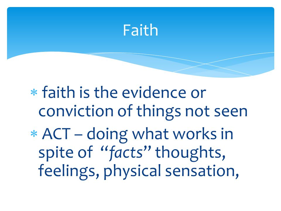  faith is the evidence or conviction of things not seen  ACT – doing what works in spite of facts thoughts, feelings, physical sensation, Faith