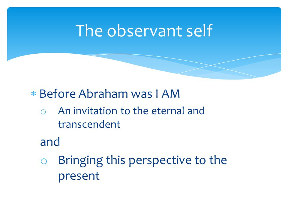  Before Abraham was I AM o An invitation to the eternal and transcendent and o Bringing this perspective to the present The observant self