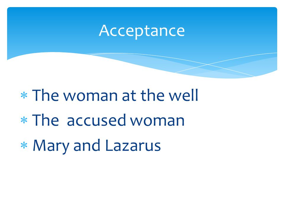  The woman at the well  The accused woman  Mary and Lazarus Acceptance