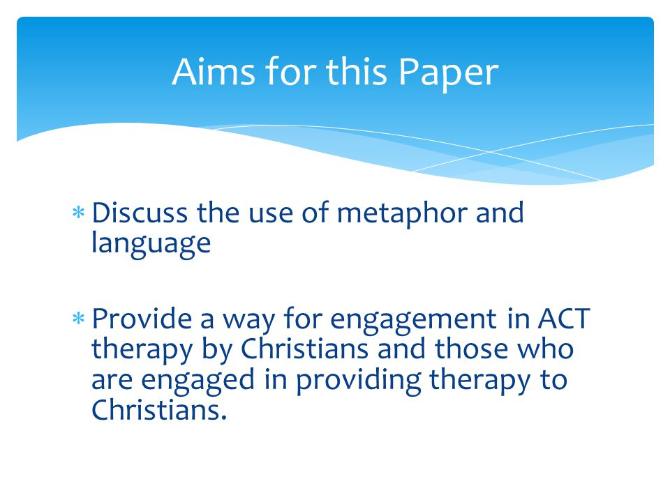  Discuss the use of metaphor and language  Provide a way for engagement in ACT therapy by Christians and those who are engaged in providing therapy to Christians.