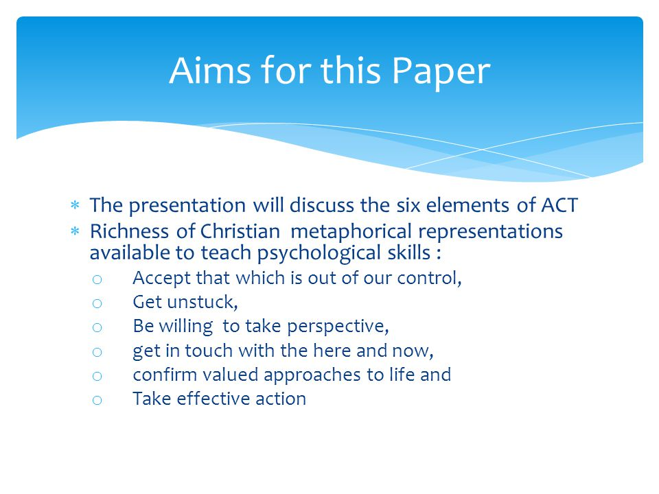  The presentation will discuss the six elements of ACT  Richness of Christian metaphorical representations available to teach psychological skills : o Accept that which is out of our control, o Get unstuck, o Be willing to take perspective, o get in touch with the here and now, o confirm valued approaches to life and o Take effective action Aims for this Paper