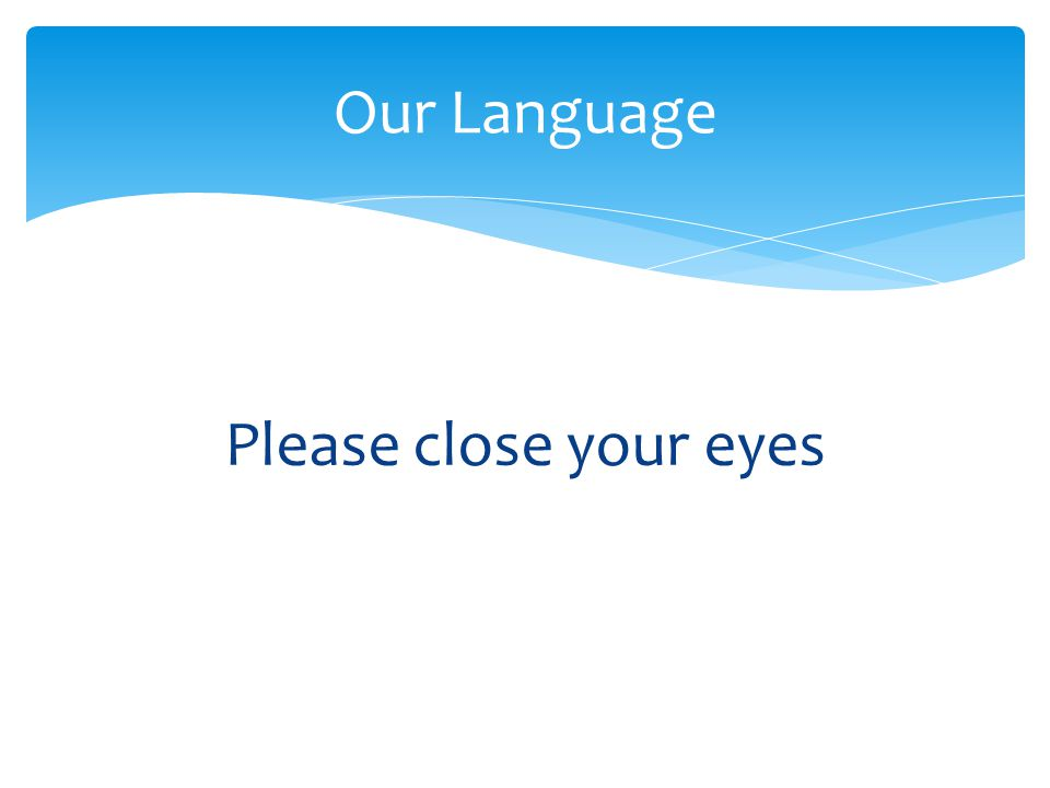 Our Language Please close your eyes