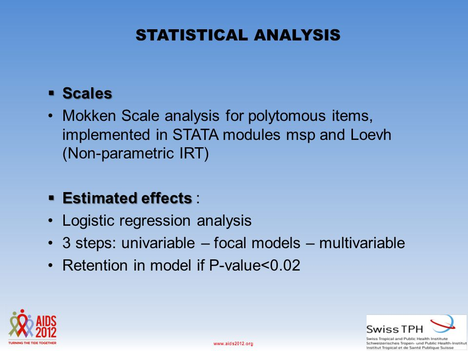 Washington D.C., USA, 22-27 July 2012www.aids2012.org STATISTICAL ANALYSIS  Scales Mokken Scale analysis for polytomous items, implemented in STATA modules msp and Loevh (Non-parametric IRT)  Estimated effects  Estimated effects : Logistic regression analysis 3 steps: univariable – focal models – multivariable Retention in model if P-value<0.02