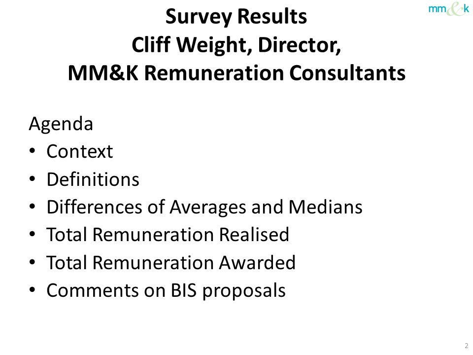 Survey Results Cliff Weight, Director, MM&K Remuneration Consultants Agenda Context Definitions Differences of Averages and Medians Total Remuneration