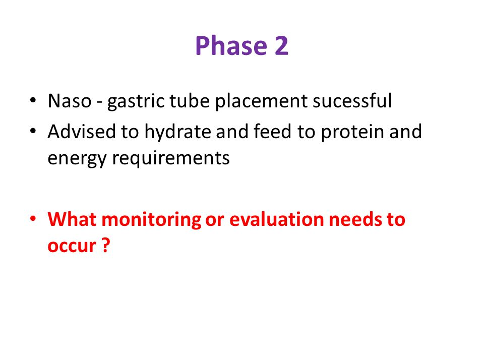 Phase 2 Naso - gastric tube placement sucessful Advised to hydrate and feed to protein and energy requirements What monitoring or evaluation needs to occur