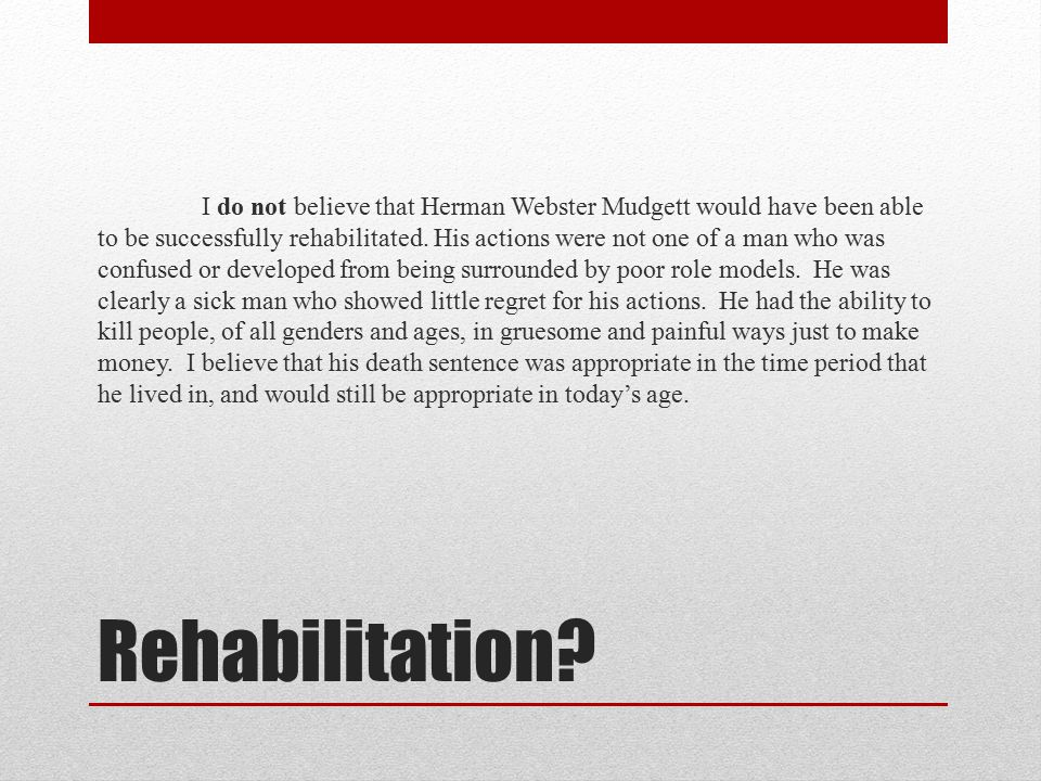 Rehabilitation? I do not believe that Herman Webster Mudgett would have been able to be successfully rehabilitated. His actions were not one of a man