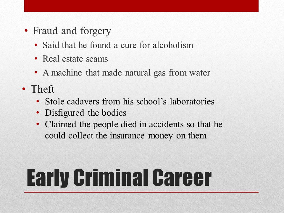 Early Criminal Career Fraud and forgery Said that he found a cure for alcoholism Real estate scams A machine that made natural gas from water Theft Stole cadavers from his school's laboratories Disfigured the bodies Claimed the people died in accidents so that he could collect the insurance money on them