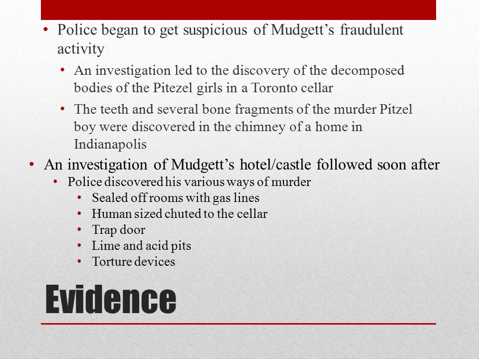 Evidence Police began to get suspicious of Mudgett's fraudulent activity An investigation led to the discovery of the decomposed bodies of the Pitezel