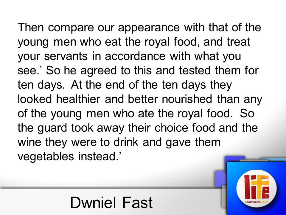 Dwniel Fast Then compare our appearance with that of the young men who eat the royal food, and treat your servants in accordance with what you see.' So he agreed to this and tested them for ten days.