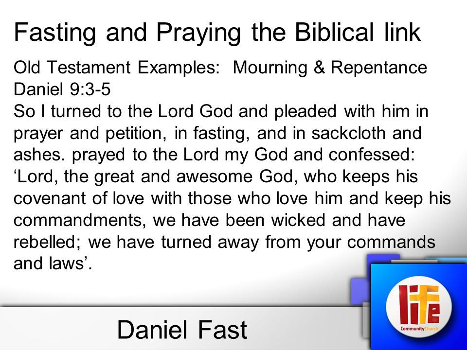 Daniel Fast Fasting and Praying the Biblical link Old Testament Examples: Mourning & Repentance Daniel 9:3-5 So I turned to the Lord God and pleaded with him in prayer and petition, in fasting, and in sackcloth and ashes.