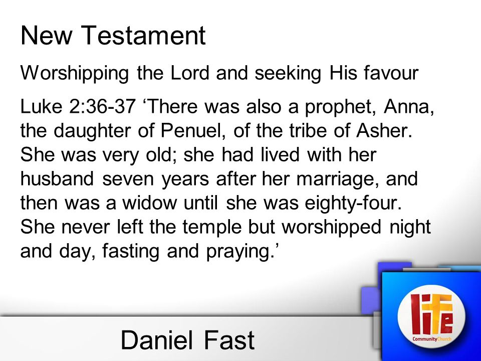 Daniel Fast New Testament Worshipping the Lord and seeking His favour Luke 2:36-37 'There was also a prophet, Anna, the daughter of Penuel, of the tribe of Asher.