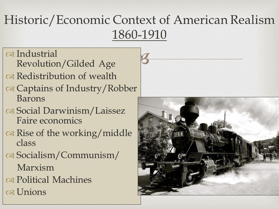   Industrial Revolution/Gilded Age  Redistribution of wealth  Captains of Industry/Robber Barons  Social Darwinism/Laissez Faire economics  Rise of the working/middle class  Socialism/Communism/ Marxism  Political Machines  Unions Historic/Economic Context of American Realism 1860-1910