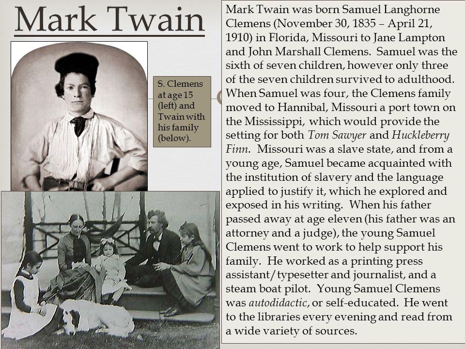  Mark Twain Mark Twain was born Samuel Langhorne Clemens (November 30, 1835 – April 21, 1910) in Florida, Missouri to Jane Lampton and John Marshall Clemens.