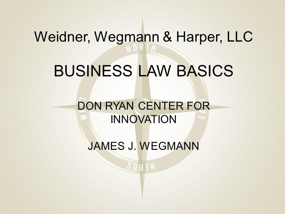 Weidner, Wegmann & Harper, LLC BUSINESS LAW BASICS DON RYAN CENTER FOR INNOVATION JAMES J. WEGMANN