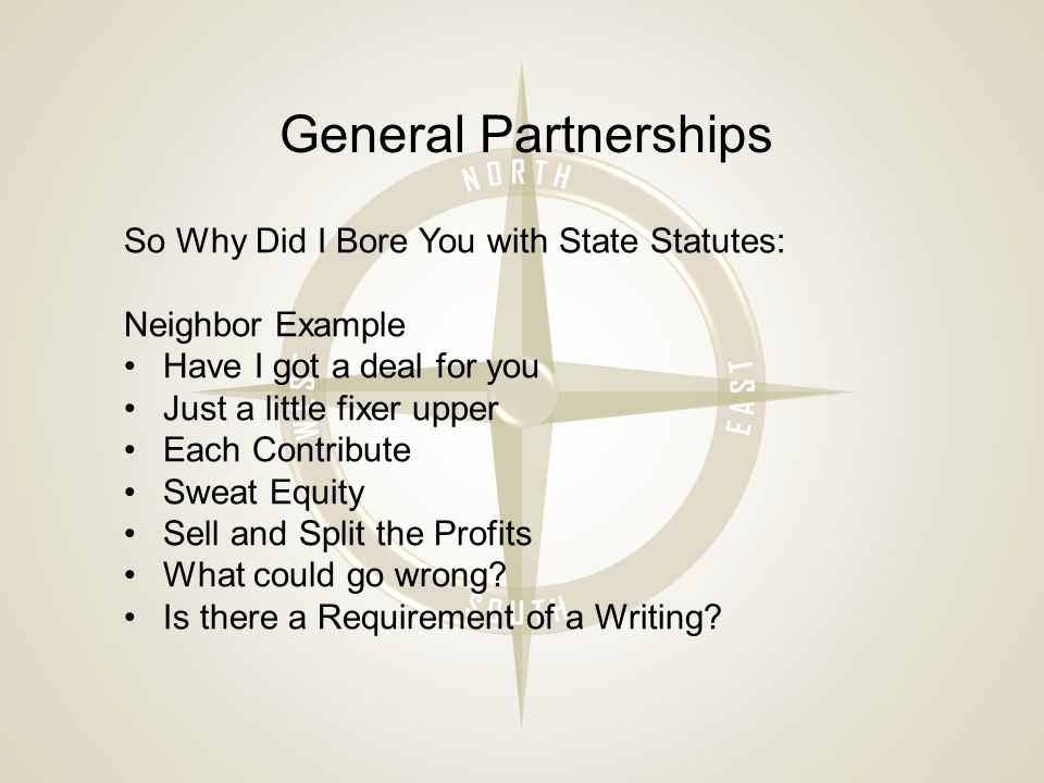 General Partnerships So Why Did I Bore You with State Statutes: Neighbor Example Have I got a deal for you Just a little fixer upper Each Contribute Sweat Equity Sell and Split the Profits What could go wrong.