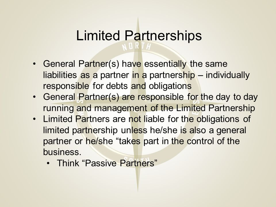 Limited Partnerships General Partner(s) have essentially the same liabilities as a partner in a partnership – individually responsible for debts and obligations General Partner(s) are responsible for the day to day running and management of the Limited Partnership Limited Partners are not liable for the obligations of limited partnership unless he/she is also a general partner or he/she takes part in the control of the business.