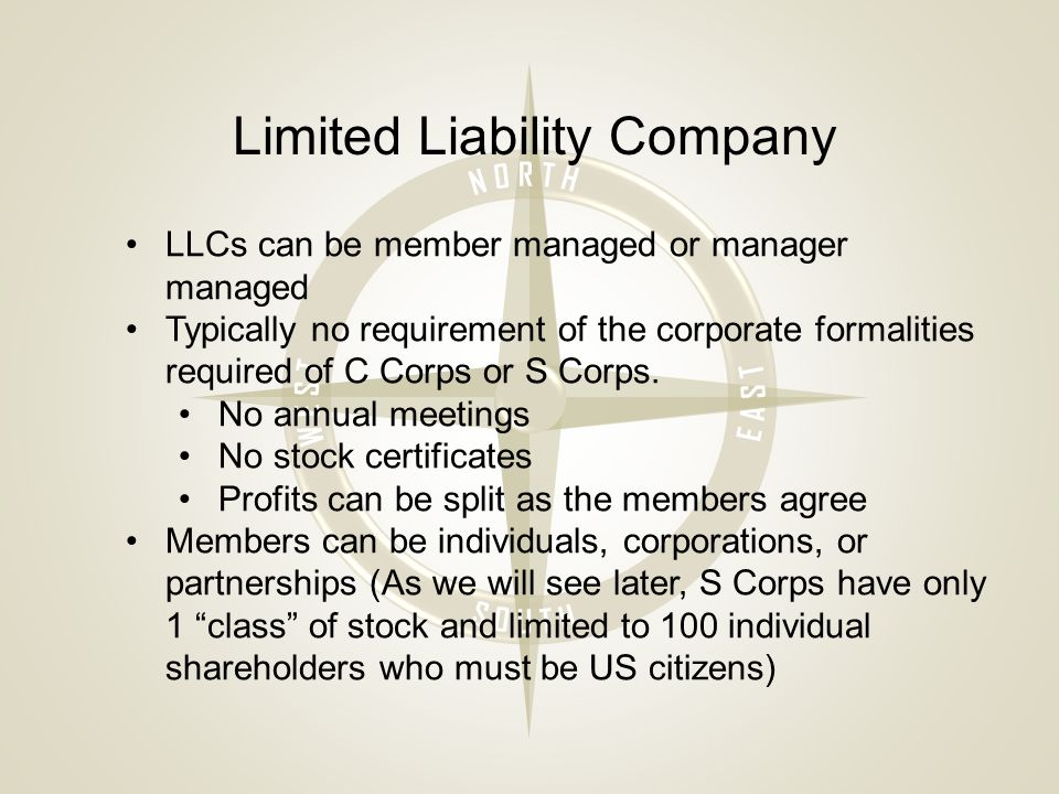 Limited Liability Company LLCs can be member managed or manager managed Typically no requirement of the corporate formalities required of C Corps or S Corps.