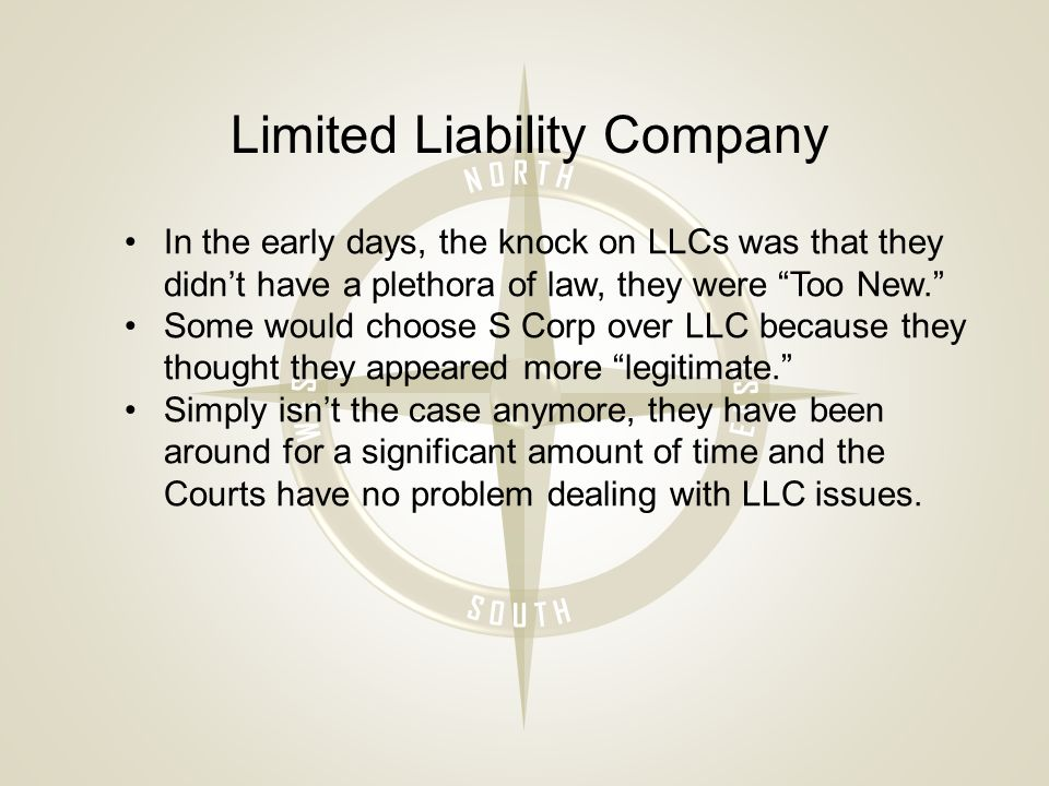 Limited Liability Company In the early days, the knock on LLCs was that they didn't have a plethora of law, they were Too New. Some would choose S Corp over LLC because they thought they appeared more legitimate. Simply isn't the case anymore, they have been around for a significant amount of time and the Courts have no problem dealing with LLC issues.