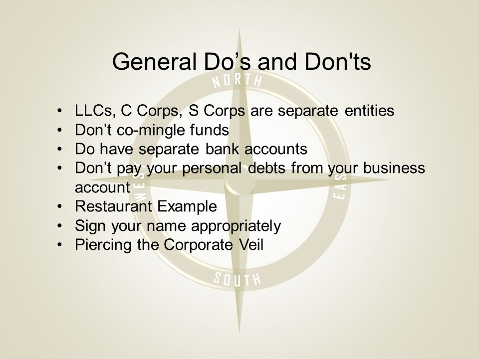 General Do's and Don ts LLCs, C Corps, S Corps are separate entities Don't co-mingle funds Do have separate bank accounts Don't pay your personal debts from your business account Restaurant Example Sign your name appropriately Piercing the Corporate Veil