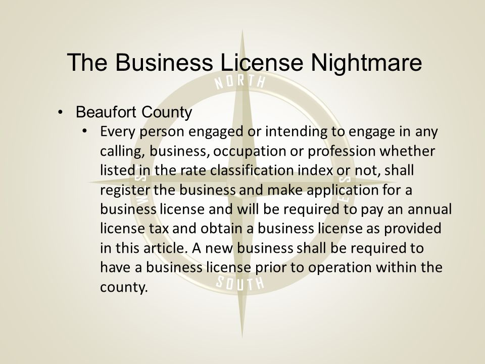 The Business License Nightmare Beaufort County Every person engaged or intending to engage in any calling, business, occupation or profession whether listed in the rate classification index or not, shall register the business and make application for a business license and will be required to pay an annual license tax and obtain a business license as provided in this article.