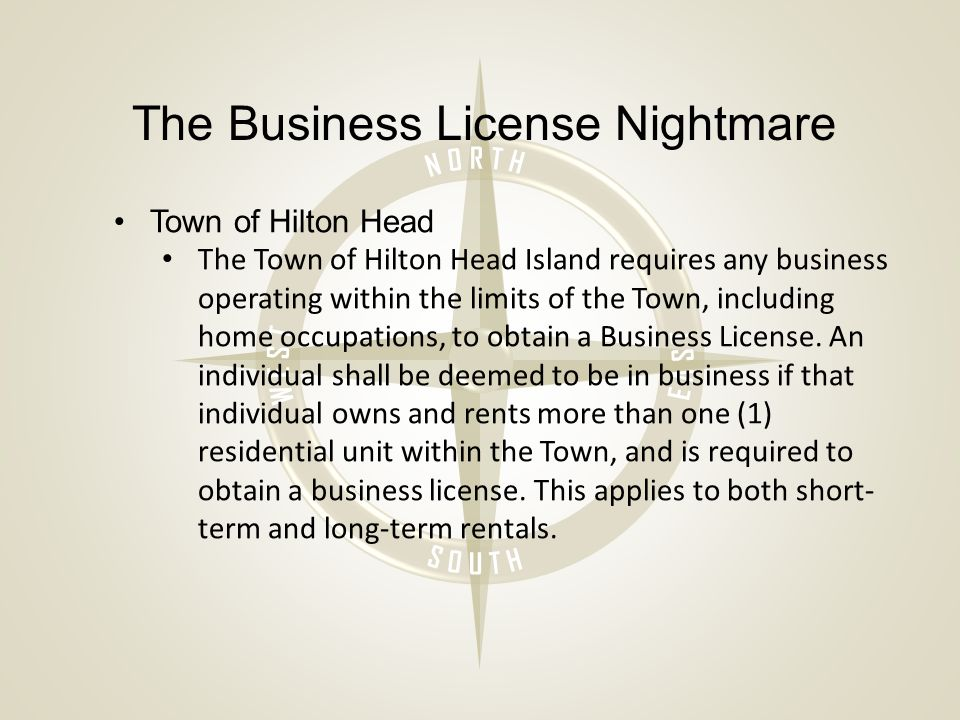 The Business License Nightmare Town of Hilton Head The Town of Hilton Head Island requires any business operating within the limits of the Town, including home occupations, to obtain a Business License.