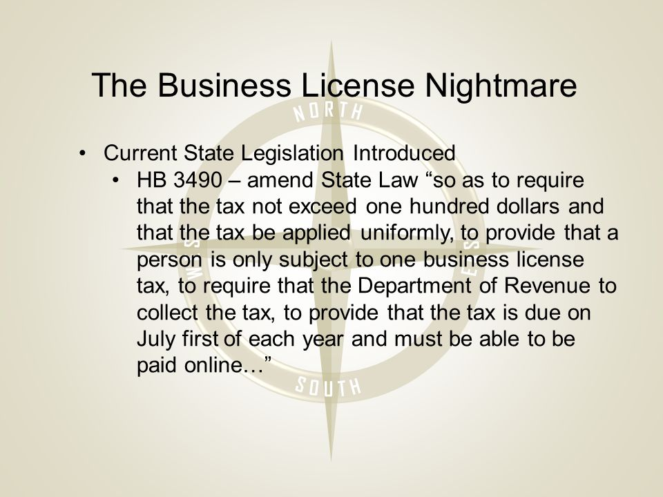 The Business License Nightmare Current State Legislation Introduced HB 3490 – amend State Law so as to require that the tax not exceed one hundred dollars and that the tax be applied uniformly, to provide that a person is only subject to one business license tax, to require that the Department of Revenue to collect the tax, to provide that the tax is due on July first of each year and must be able to be paid online…