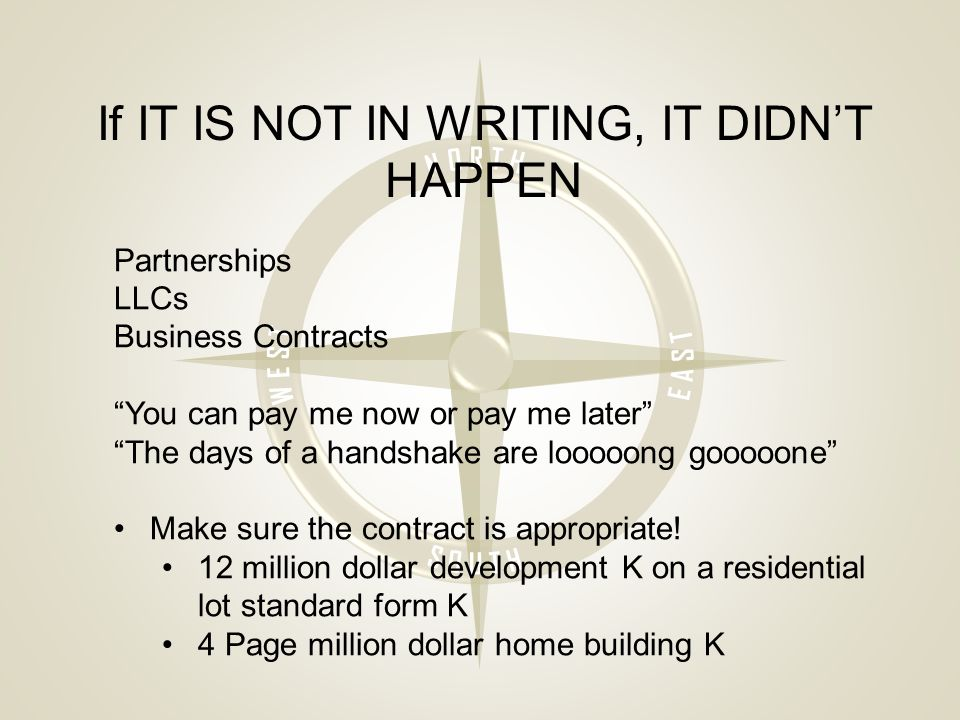 If IT IS NOT IN WRITING, IT DIDN'T HAPPEN Partnerships LLCs Business Contracts You can pay me now or pay me later The days of a handshake are looooong gooooone Make sure the contract is appropriate.