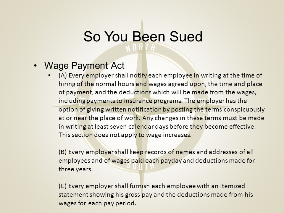 So You Been Sued Wage Payment Act (A) Every employer shall notify each employee in writing at the time of hiring of the normal hours and wages agreed upon, the time and place of payment, and the deductions which will be made from the wages, including payments to insurance programs.