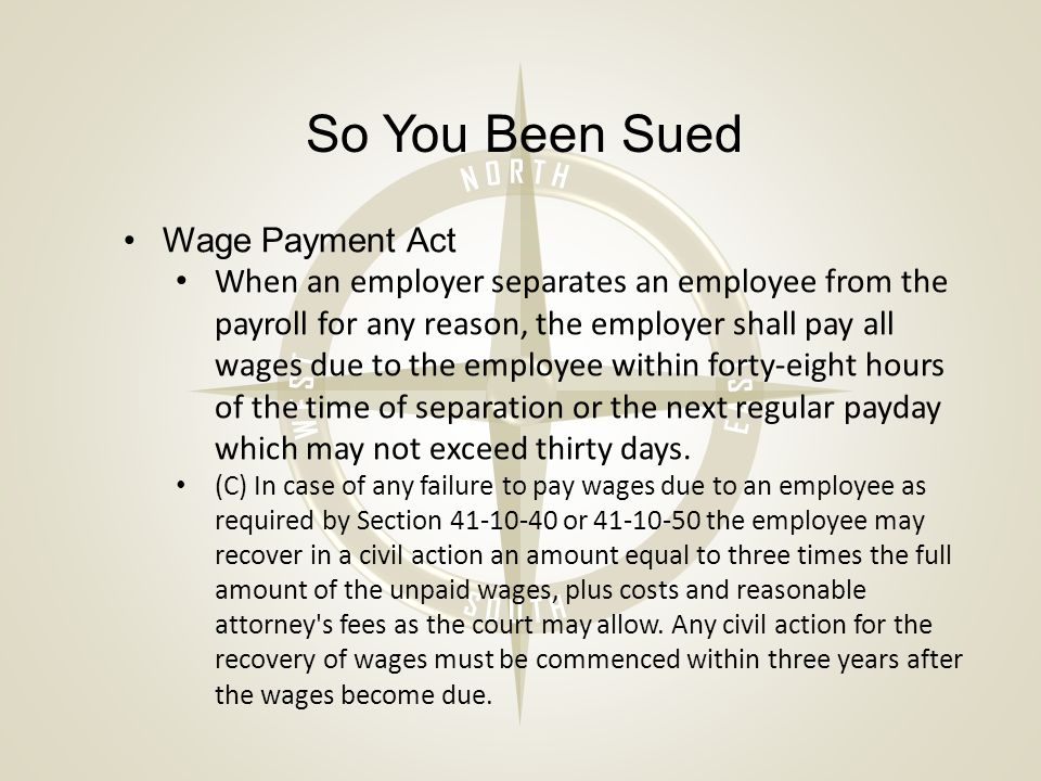 So You Been Sued Wage Payment Act When an employer separates an employee from the payroll for any reason, the employer shall pay all wages due to the employee within forty-eight hours of the time of separation or the next regular payday which may not exceed thirty days.