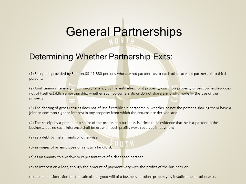 General Partnerships Determining Whether Partnership Exits: (1) Except as provided by Section 33-41-380 persons who are not partners as to each other are not partners as to third persons; (2) Joint tenancy, tenancy in common, tenancy by the entireties, joint property, common property or part ownership does not of itself establish a partnership, whether such co-owners do or do not share any profit made by the use of the property; (3) The sharing of gross returns does not of itself establish a partnership, whether or not the persons sharing them have a joint or common right or interest in any property from which the returns are derived; and (4) The receipt by a person of a share of the profits of a business is prima facie evidence that he is a partner in the business, but no such inference shall be drawn if such profits were received in payment (a) as a debt by installments or otherwise, (b) as wages of an employee or rent to a landlord, (c) as an annuity to a widow or representative of a deceased partner, (d) as interest on a loan, though the amount of payment vary with the profits of the business or (e) as the consideration for the sale of the good will of a business or other property by installments or otherwise.