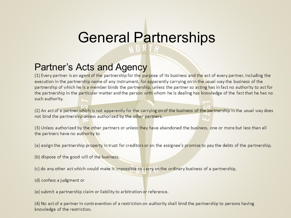 General Partnerships Partner's Acts and Agency (1) Every partner is an agent of the partnership for the purpose of its business and the act of every partner, including the execution in the partnership name of any instrument, for apparently carrying on in the usual way the business of the partnership of which he is a member binds the partnership, unless the partner so acting has in fact no authority to act for the partnership in the particular matter and the person with whom he is dealing has knowledge of the fact that he has no such authority.