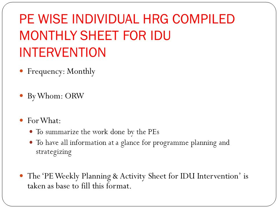 PE WISE INDIVIDUAL HRG COMPILED MONTHLY SHEET FOR IDU INTERVENTION Frequency: Monthly By Whom: ORW For What: To summarize the work done by the PEs To have all information at a glance for programme planning and strategizing The 'PE Weekly Planning & Activity Sheet for IDU Intervention' is taken as base to fill this format.