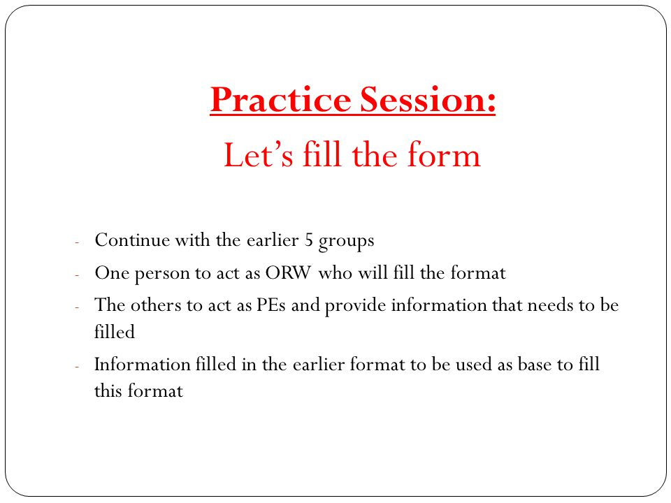 Practice Session: Let's fill the form - Continue with the earlier 5 groups - One person to act as ORW who will fill the format - The others to act as PEs and provide information that needs to be filled - Information filled in the earlier format to be used as base to fill this format
