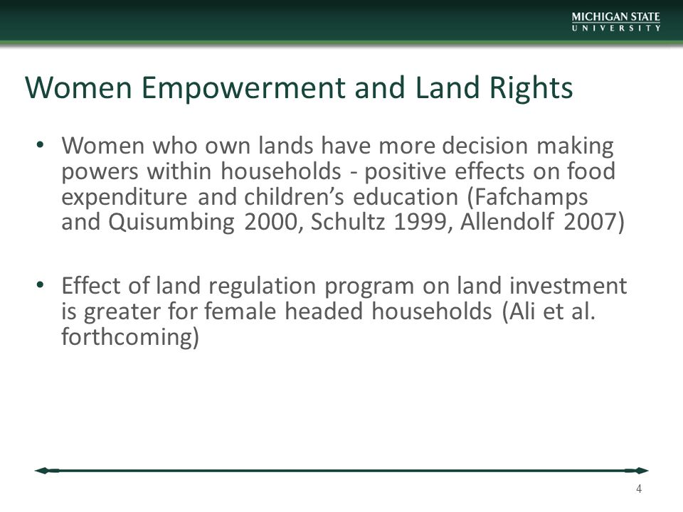 Women Empowerment and Land Rights Women who own lands have more decision making powers within households - positive effects on food expenditure and children's education (Fafchamps and Quisumbing 2000, Schultz 1999, Allendolf 2007) Effect of land regulation program on land investment is greater for female headed households (Ali et al.
