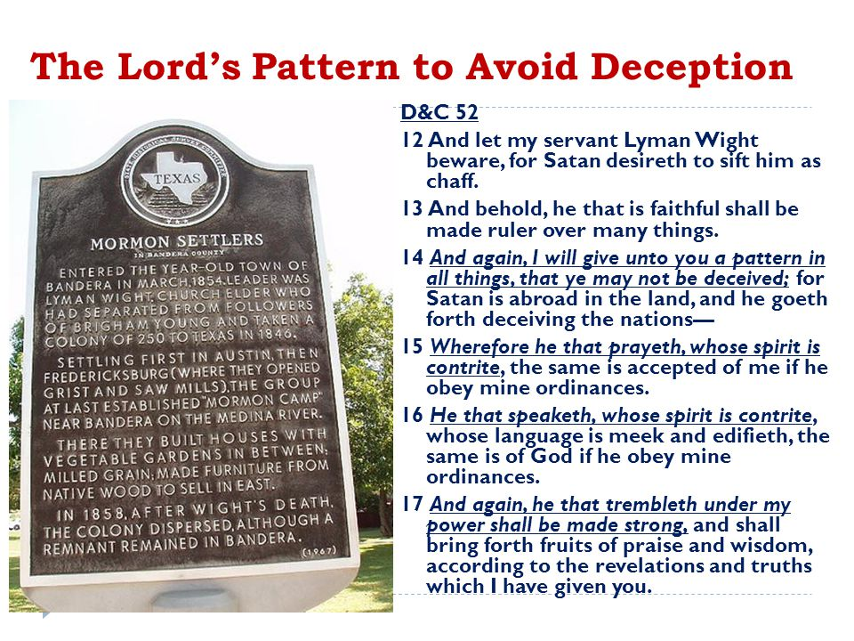 The Lord's Pattern to Avoid Deception D&C 52 12 And let my servant Lyman Wight beware, for Satan desireth to sift him as chaff.