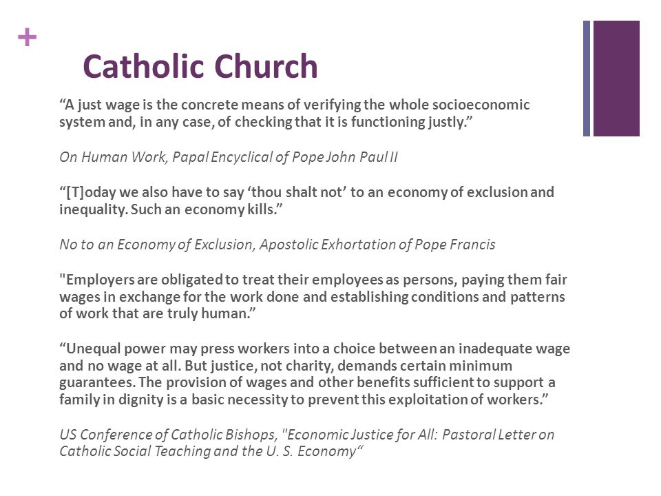 + Catholic Church A just wage is the concrete means of verifying the whole socioeconomic system and, in any case, of checking that it is functioning justly. On Human Work, Papal Encyclical of Pope John Paul II [T]oday we also have to say 'thou shalt not' to an economy of exclusion and inequality.
