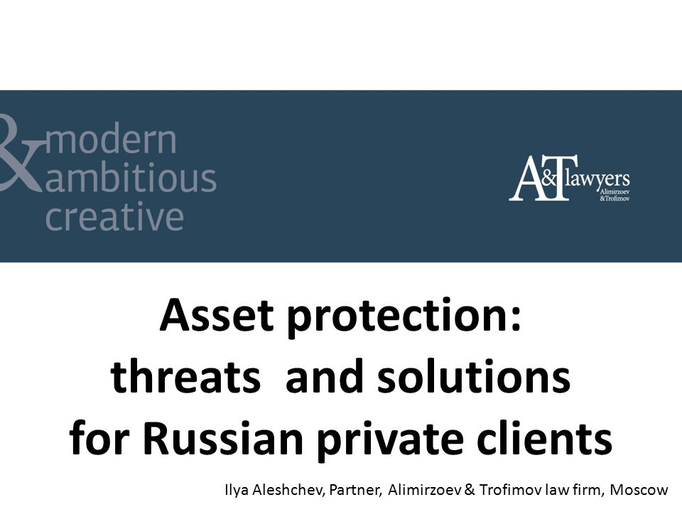 Asset protection: threats and solutions for Russian private clients Ilya Aleshchev, Partner, Alimirzoev & Trofimov law firm, Moscow