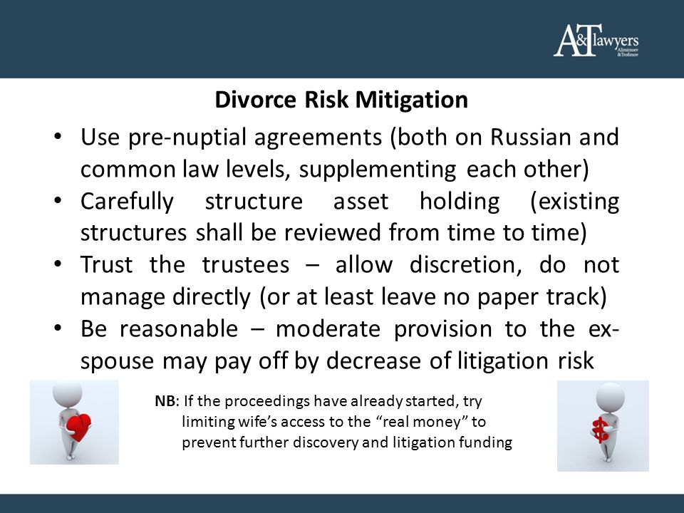 Divorce Risk Mitigation Use pre-nuptial agreements (both on Russian and common law levels, supplementing each other) Carefully structure asset holding (existing structures shall be reviewed from time to time) Trust the trustees – allow discretion, do not manage directly (or at least leave no paper track) Be reasonable – moderate provision to the ex- spouse may pay off by decrease of litigation risk NB: If the proceedings have already started, try limiting wife's access to the real money to prevent further discovery and litigation funding