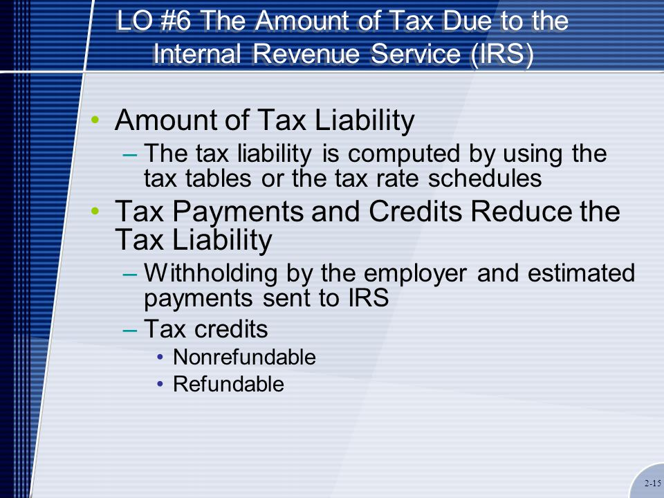 LO #6 The Amount of Tax Due to the Internal Revenue Service (IRS) Amount of Tax Liability –The tax liability is computed by using the tax tables or the tax rate schedules Tax Payments and Credits Reduce the Tax Liability –Withholding by the employer and estimated payments sent to IRS –Tax credits Nonrefundable Refundable 2-15