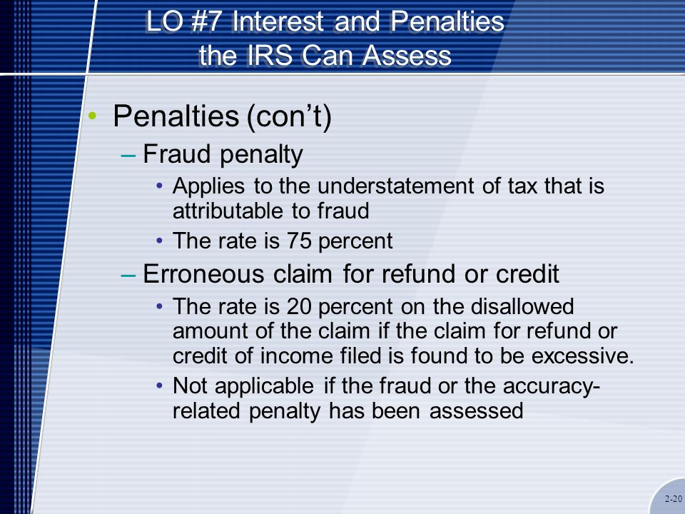 LO #7 Interest and Penalties the IRS Can Assess Penalties (con't) –Fraud penalty Applies to the understatement of tax that is attributable to fraud The rate is 75 percent –Erroneous claim for refund or credit The rate is 20 percent on the disallowed amount of the claim if the claim for refund or credit of income filed is found to be excessive.