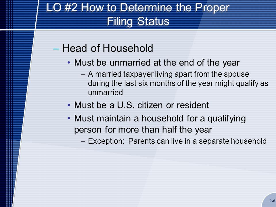 LO #2 How to Determine the Proper Filing Status –Head of Household Must be unmarried at the end of the year –A married taxpayer living apart from the spouse during the last six months of the year might qualify as unmarried Must be a U.S.