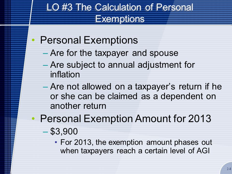 LO #4 The Calculation of Dependency Exemptions The Dependent must be a qualifying child or relative and meet three general tests: –Dependent taxpayer test If the dependent can be claimed by someone else, then the taxpayer cannot claim this person as a dependent –Joint return test The person claimed as a dependent cannot file a joint return with his or her spouse, unless a return is filed only to claim a refund and there is no tax liability on the return –Citizen or resident test U.S.