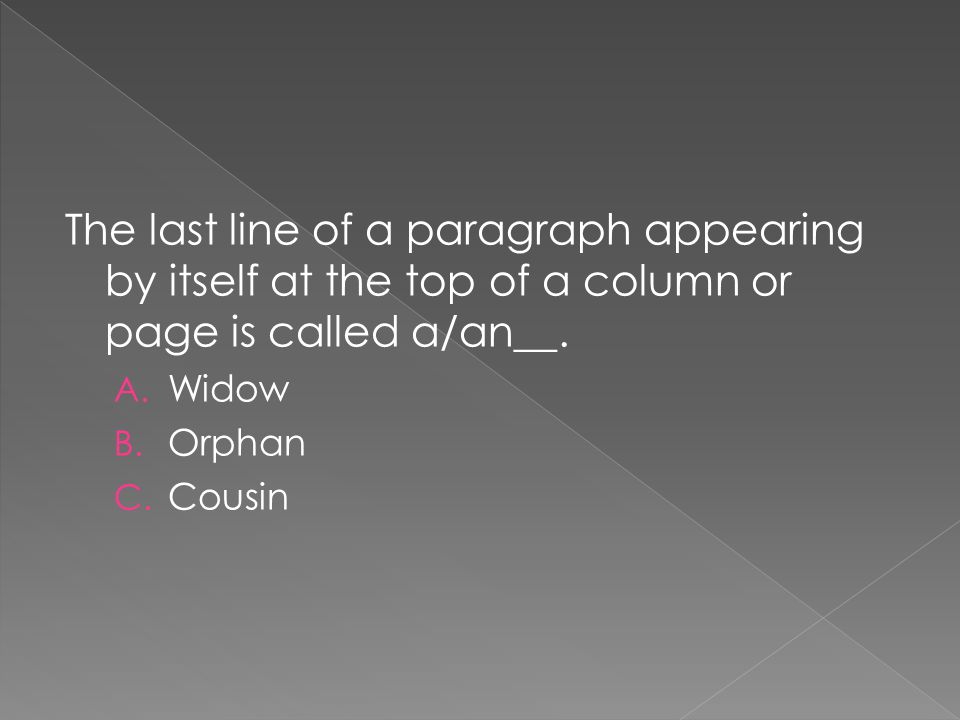 The last line of a paragraph appearing by itself at the top of a column or page is called a/an__. A. Widow B. Orphan C. Cousin