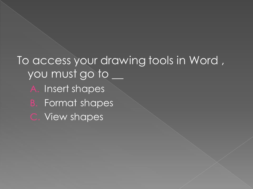 To access your drawing tools in Word, you must go to __ A. Insert shapes B. Format shapes C. View shapes